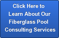 Click Here to Learn About OurFiberglass Pool Consulting Services