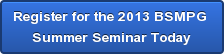 Register for the 2013 BSMPG </br>Summer Seminar Today
